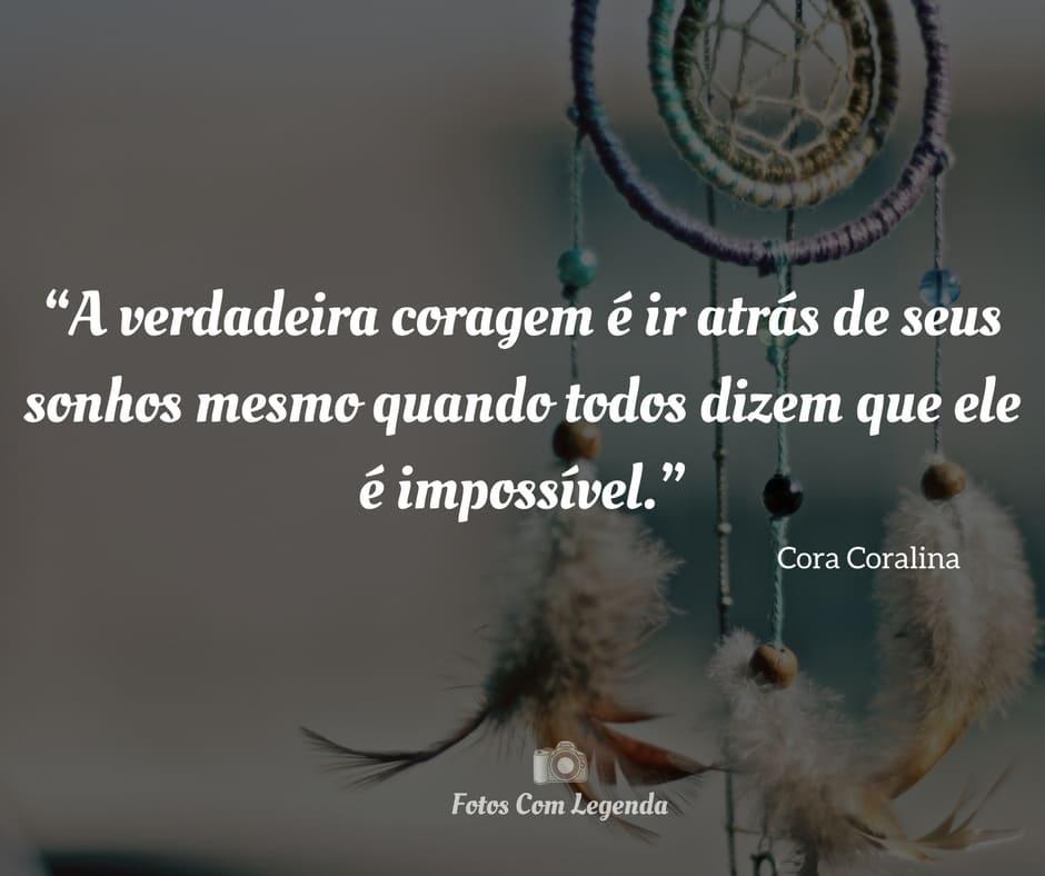 """""""A verdadeira coragem é ir atrás de seus sonhos mesmo quando todos dizem que ele é impossível."""""""