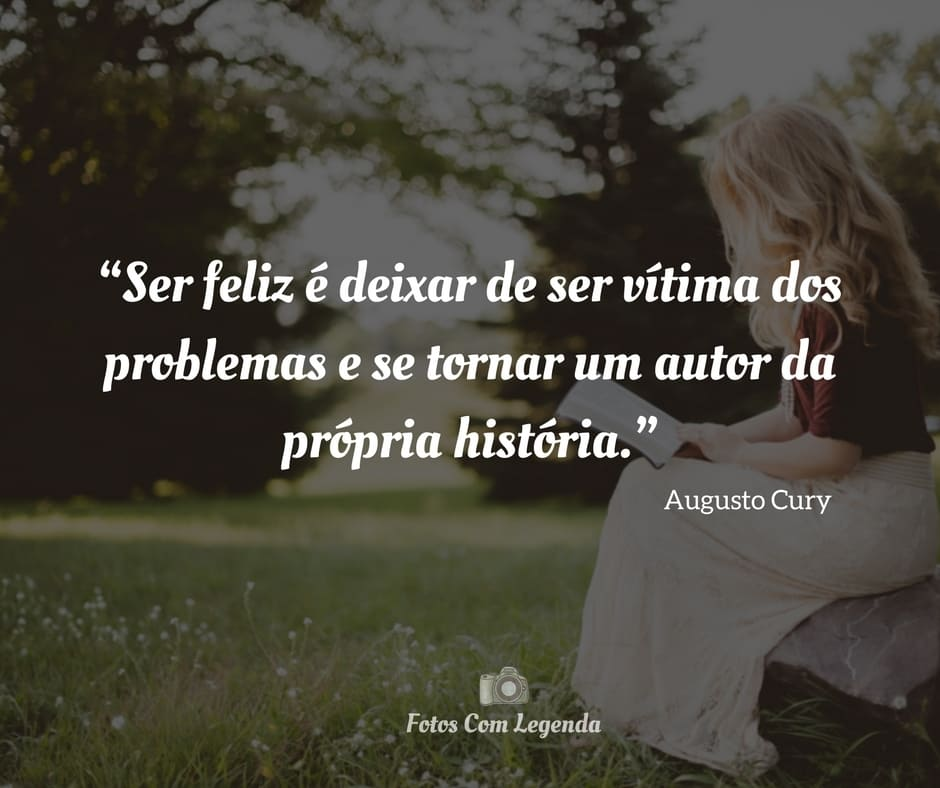 """""""Ser feliz é deixar de ser vítima dos problemas e se tornar um autor da própria história."""""""