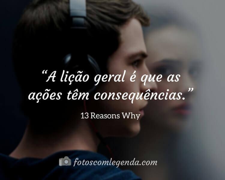 """""""A lição geral é que as ações têm consequências."""" — 13 Reasons Why"""