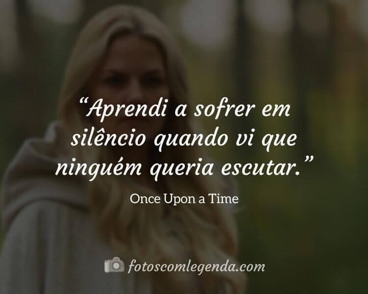 """""""Aprendi a sofrer em silêncio quando vi que ninguém queria escutar.""""— Once Upon a Time"""