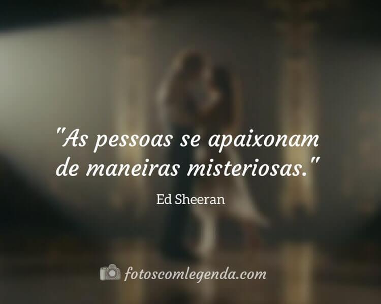 """""""As pessoas se apaixonam de maneiras misteriosas.""""— Ed Sheeran"""