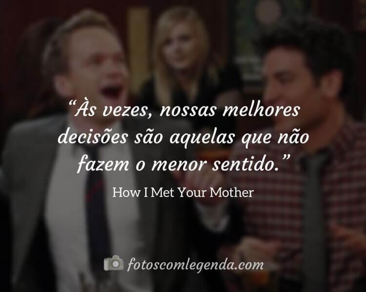 """""""Às vezes, nossas melhores decisões são aquelas que não fazem o menor sentido.""""— How I Met Your Mother"""