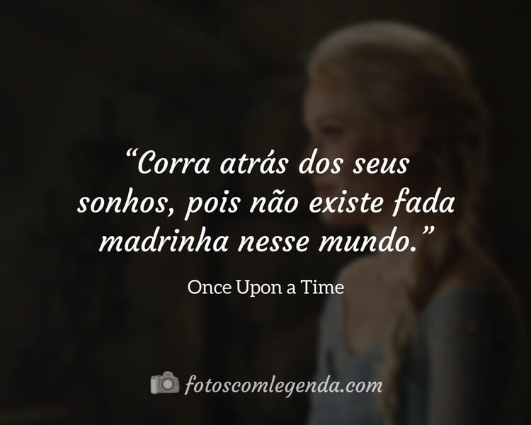 """""""Corra atrás dos seus sonhos, pois não existe fada madrinha nesse mundo.""""— Once Upon a Time"""