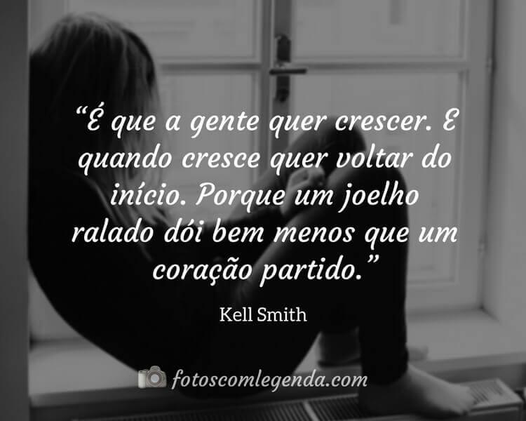"""""""É que a gente quer crescer. E quando cresce quer voltar do início. Porque um joelho ralado dói bem menos que um coração partido.""""— Kell Smith"""