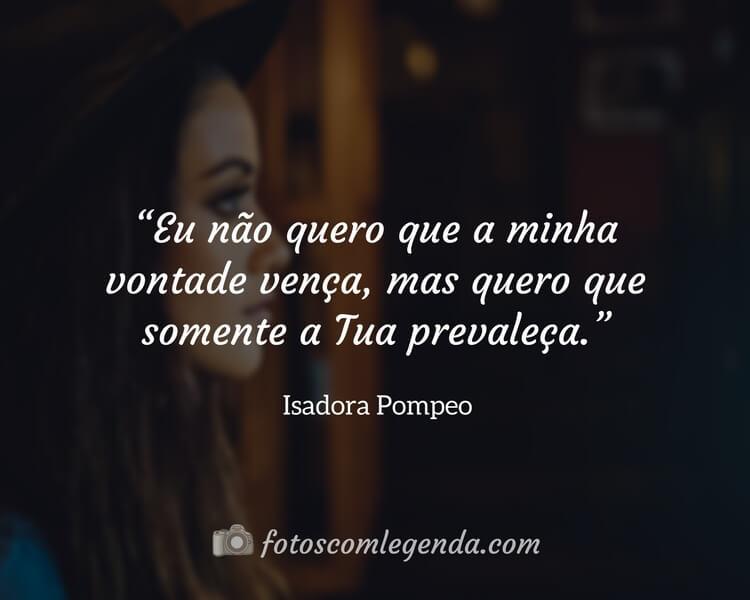 """""""Eu não quero que a minha vontade vença, mas quero que somente a Tua prevaleça.""""— Isadora Pompeo"""