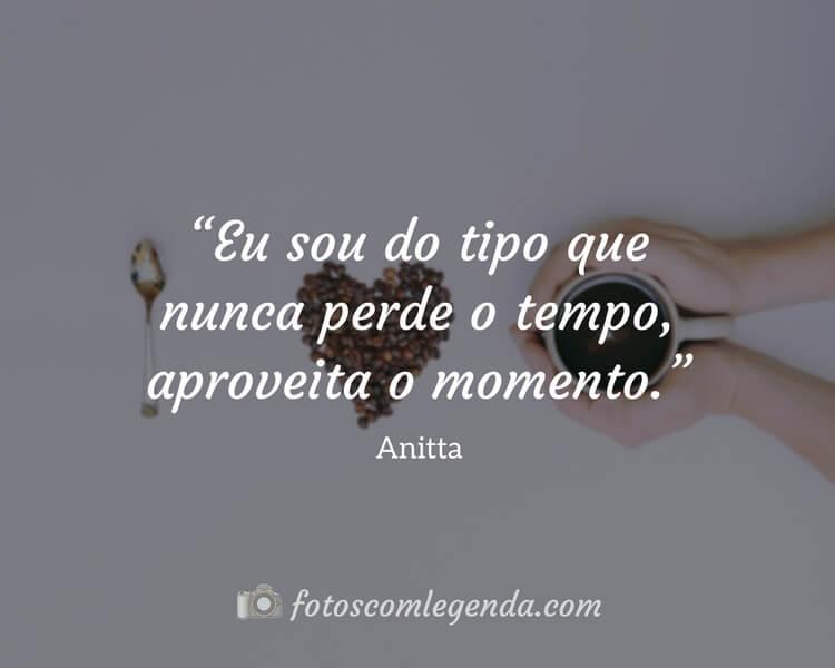 """""""Eu sou do tipo que nunca perde o tempo, aproveita o momento.""""— Anitta"""