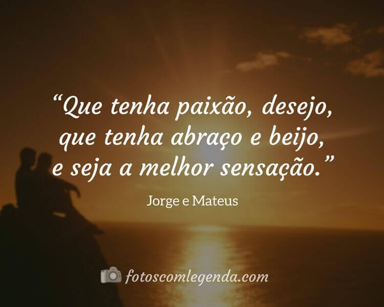 """""""Que tenha paixão, desejo, que tenha abraço e beijo, e seja a melhor sensação.""""— Jorge e Mateus"""