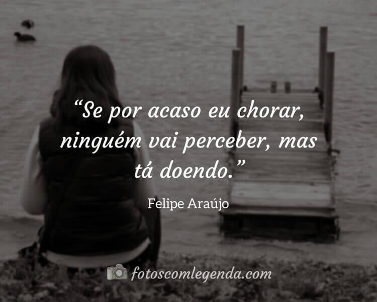 """""""Se por acaso eu chorar, ninguém vai perceber, mas tá doendo.""""— Felipe Araújo"""