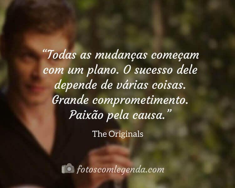 """""""Todas as mudanças começam com um plano. O sucesso dele depende de várias coisas. Grande comprometimento. Paixão pela causa."""" — The Originals"""