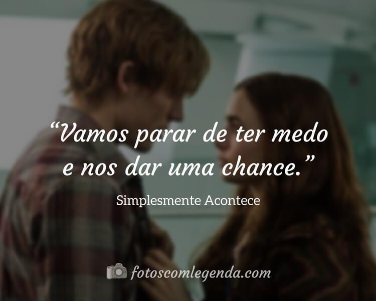 """""""Vamos parar de ter medo e nos dar uma chance.""""— Simplesmente Acontece"""