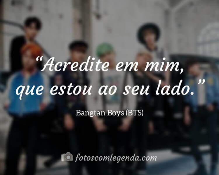 """""""Acredite em mim, que estou ao seu lado."""" — Bangtan Boys (BTS)"""