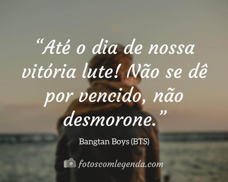 """""""Até o dia de nossa vitória lute! Não se dê por vencido, não desmorone."""" — Bangtan Boys (BTS)"""