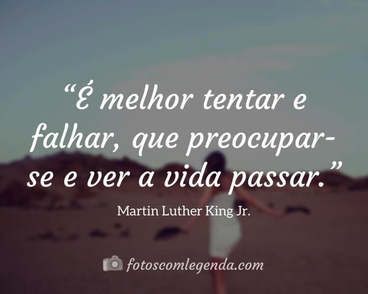 """""""É melhor tentar e falhar, que preocupar-se e ver a vida passar."""" — Martin Luther King Jr."""