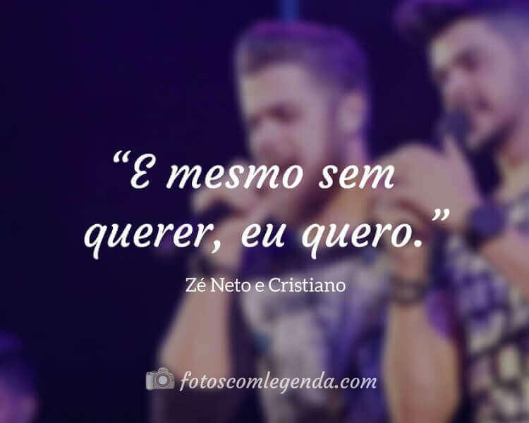 """""""E mesmo sem querer, eu quero."""" — Zé Neto e Cristiano"""