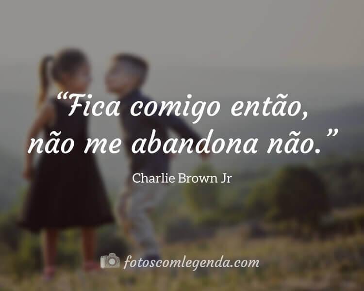 """""""Fica comigo então, não me abandona não."""" — Charlie Brown Jr"""