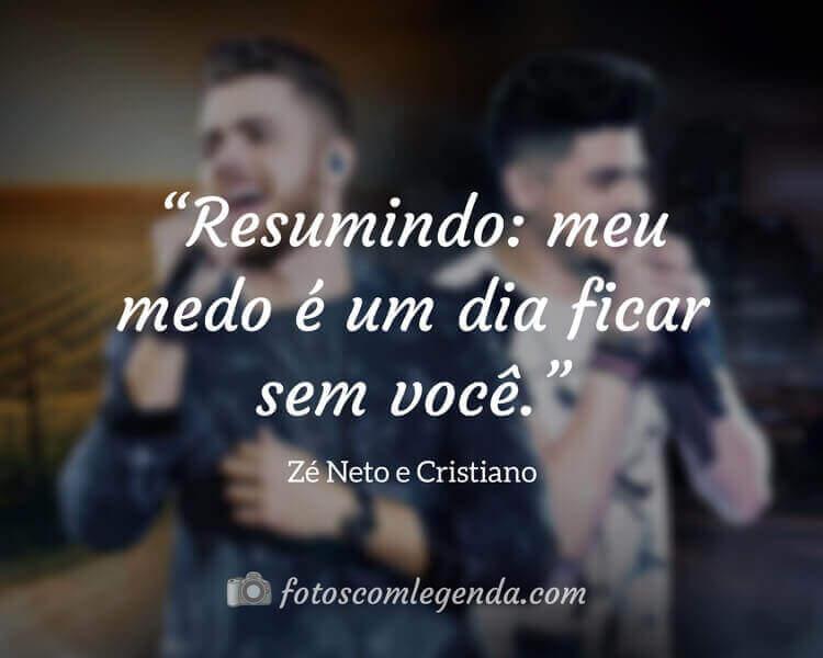 """""""Resumindo: meu medo é um dia ficar sem você."""" — Zé Neto e Cristiano"""