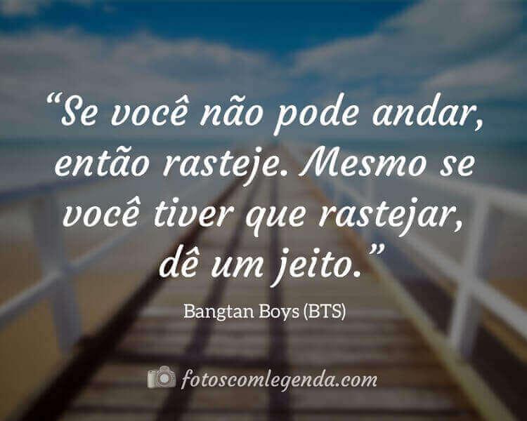 """""""Se você não pode andar, então rasteje. Mesmo se você tiver que rastejar, dê um jeito."""" — Bangtan Boys (BTS)"""
