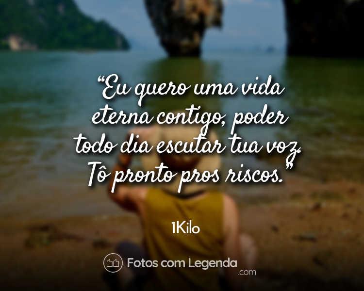 Frases 1Kilo Eu quero uma vida eterna.