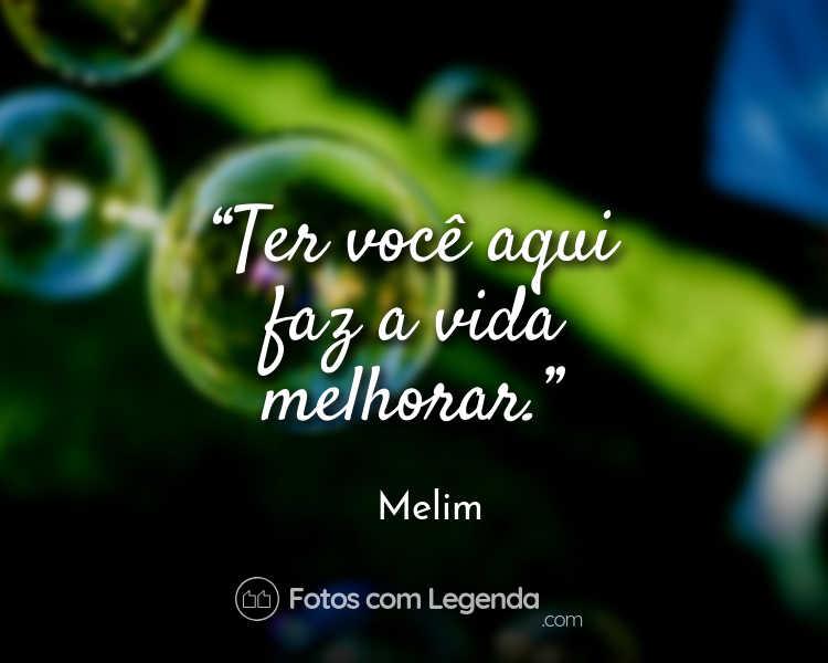 Frases Melim: Ter você aqui faz a vida.
