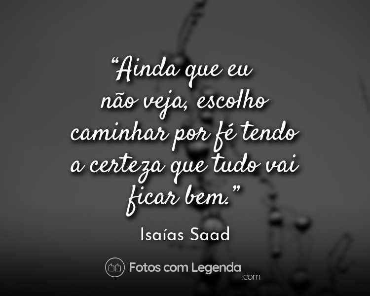 Frase Isaías Saad Ainda que eu não veja.