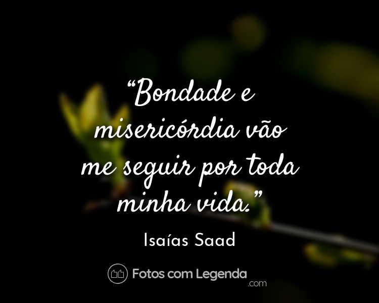 Frase Isaías Saad Bondade e misericórdia.