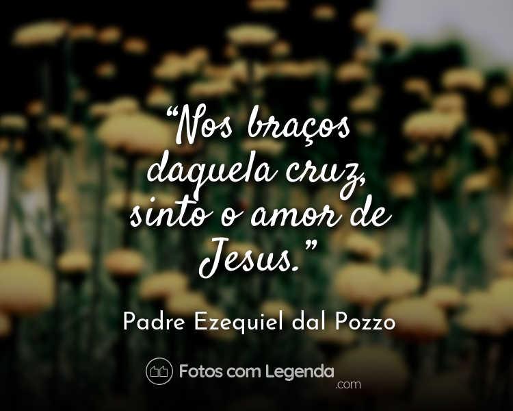 Frase Padre Ezequiel dal Pozzo Nos Braços daquela.