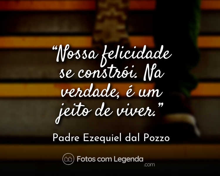 Frase Padre Ezequiel dal Pozzo Nossa felicidade se constrói.