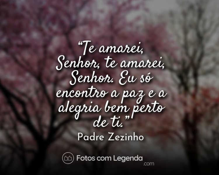 Frase Padre ZezinhoTe amarei Senhor.