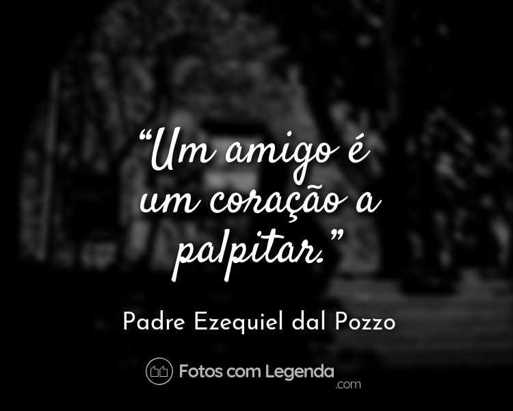 Frase Padre Ezequiel dal Pozzo Um amigo é um.