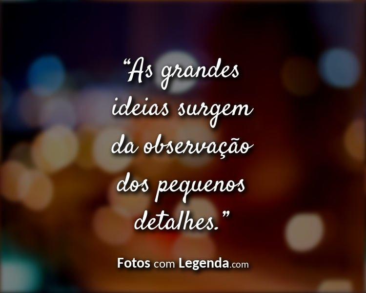 Frases Bonitas e Pequenas As grandes ideias.
