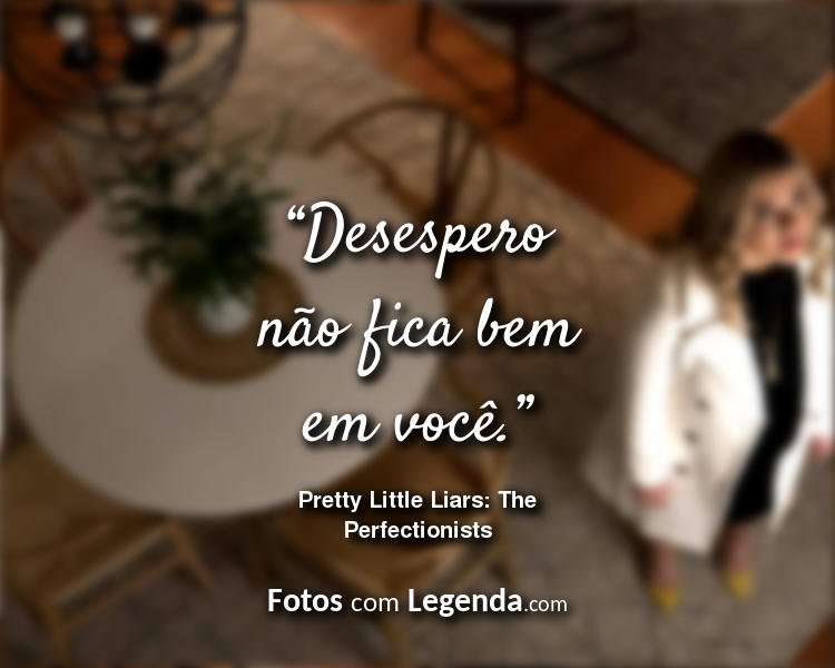 Frases Pretty Little Liars The Perfectionists Desespero não fica.