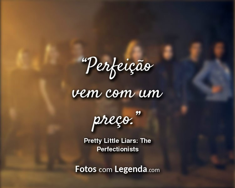 Frases Pretty Little Liars The Perfectionists Perfeição vem com.