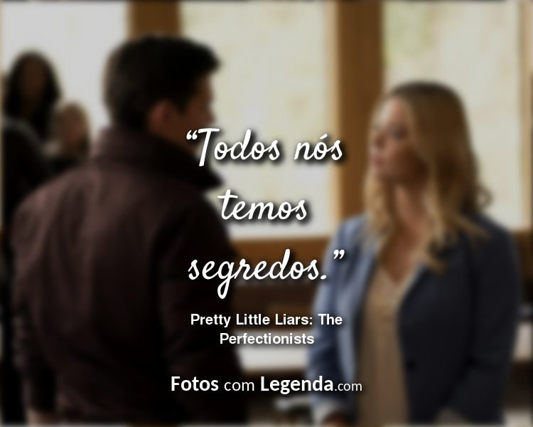 Frases Pretty Little Liars: The Perfectionists Todos nós temos.