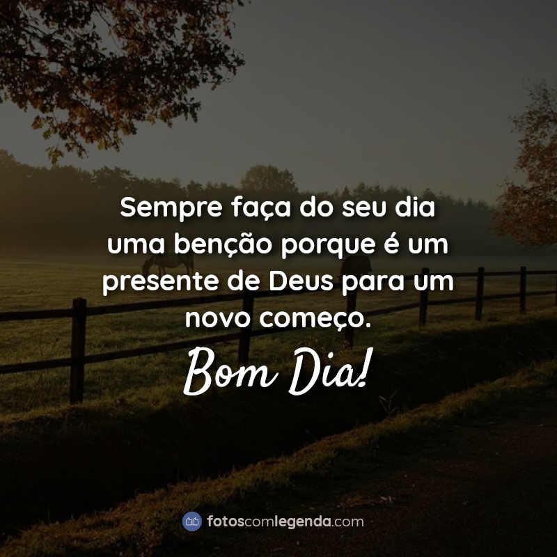 Frases: Sempre faça do seu dia uma benção porque é um presente de Deus para um novo começo. Bom Dia!
